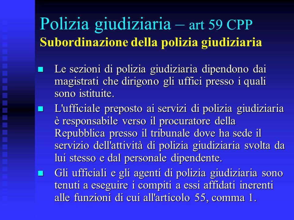 Polizia giudiziaria – art 59 CPP Subordinazione della polizia giudiziaria