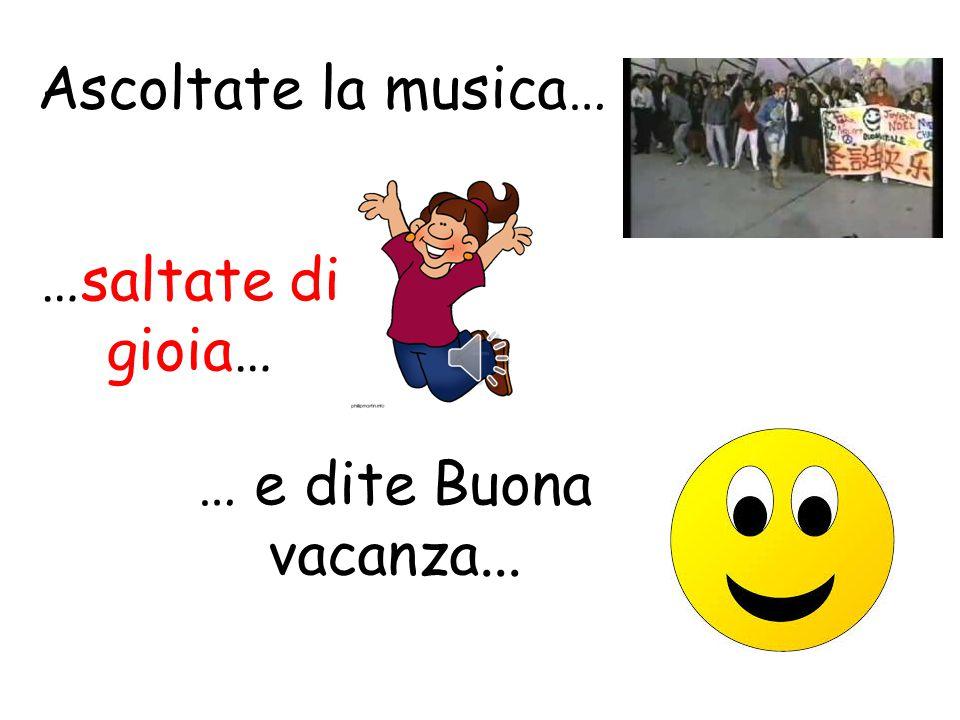 Ascoltate la musica… …saltate di gioia… … e dite Buona vacanza...