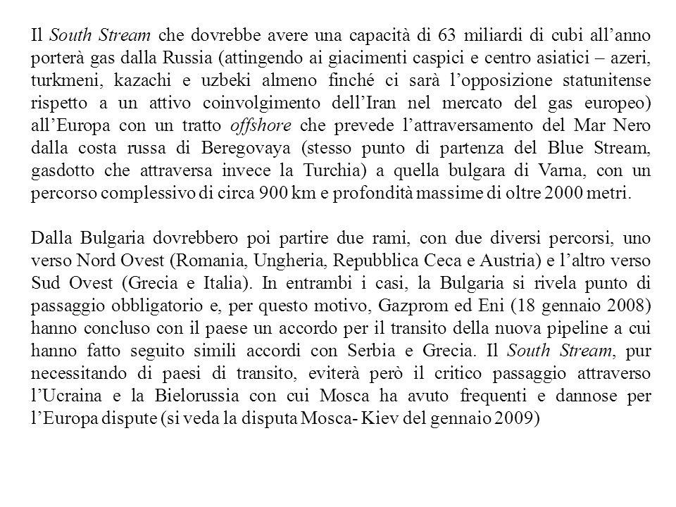 Il South Stream che dovrebbe avere una capacità di 63 miliardi di cubi all'anno porterà gas dalla Russia (attingendo ai giacimenti caspici e centro asiatici – azeri, turkmeni, kazachi e uzbeki almeno finché ci sarà l'opposizione statunitense rispetto a un attivo coinvolgimento dell'Iran nel mercato del gas europeo) all'Europa con un tratto offshore che prevede l'attraversamento del Mar Nero dalla costa russa di Beregovaya (stesso punto di partenza del Blue Stream, gasdotto che attraversa invece la Turchia) a quella bulgara di Varna, con un percorso complessivo di circa 900 km e profondità massime di oltre 2000 metri.