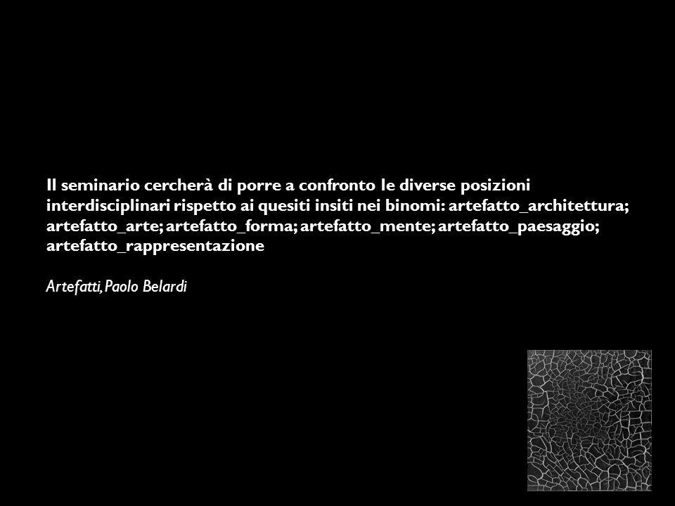 Il seminario cercherà di porre a confronto le diverse posizioni interdisciplinari rispetto ai quesiti insiti nei binomi: artefatto_architettura; artefatto_arte; artefatto_forma; artefatto_mente; artefatto_paesaggio; artefatto_rappresentazione