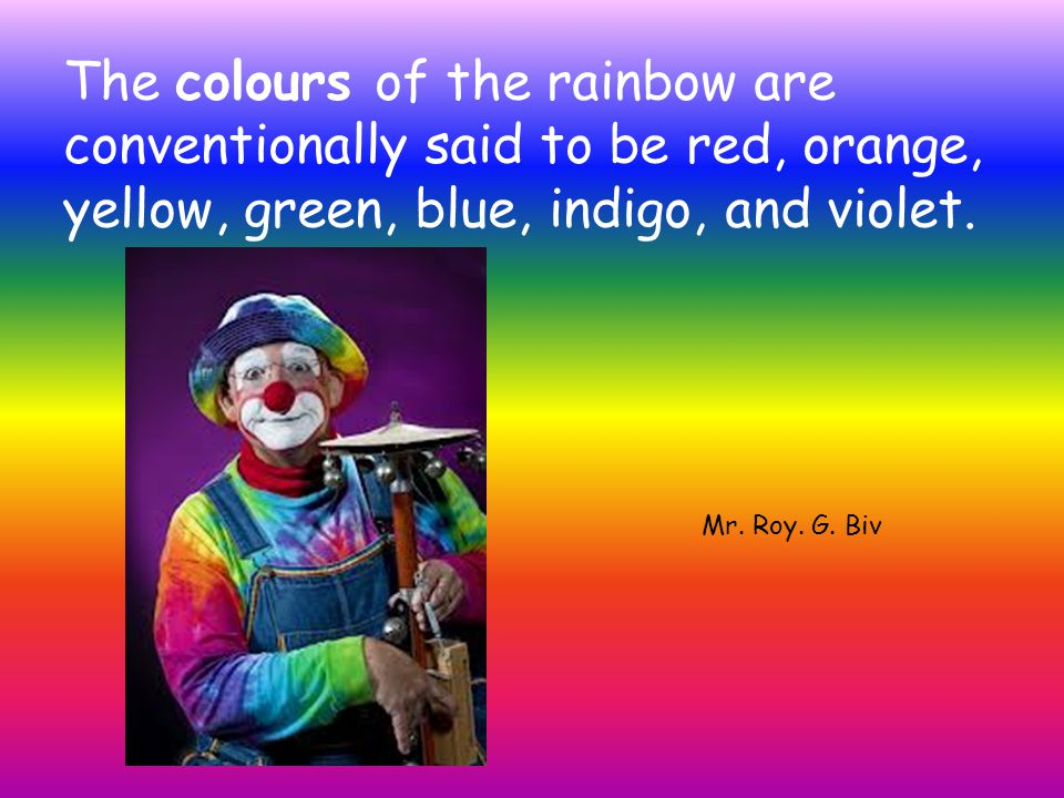 The colours of the rainbow are conventionally said to be red, orange, yellow, green, blue, indigo, and violet.