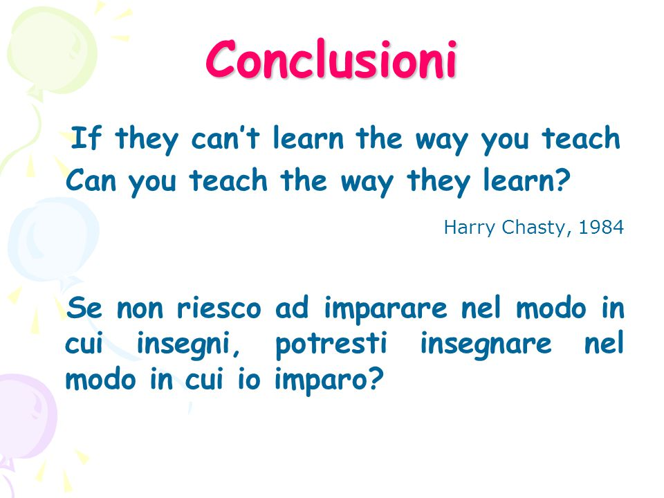 Conclusioni If they can't learn the way you teach