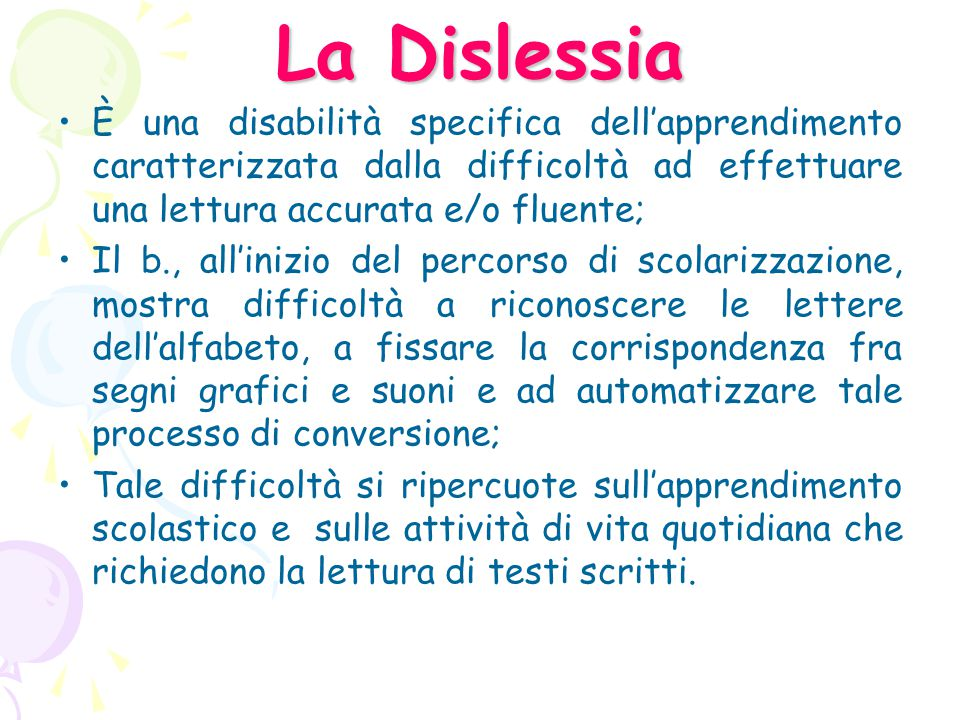La Dislessia È una disabilità specifica dell'apprendimento caratterizzata dalla difficoltà ad effettuare una lettura accurata e/o fluente;