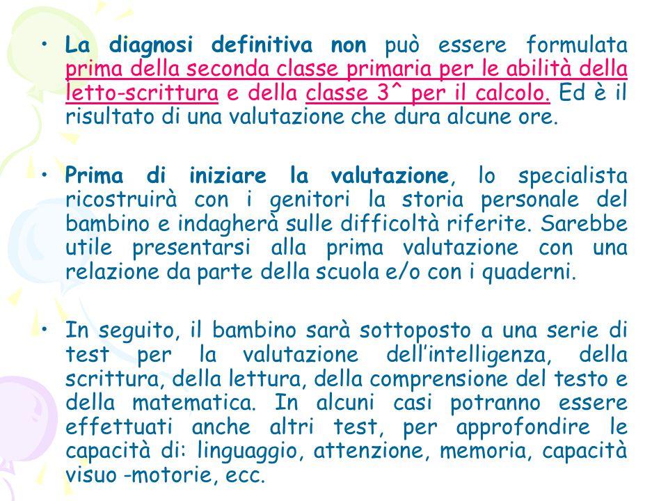 La diagnosi definitiva non può essere formulata prima della seconda classe primaria per le abilità della letto-scrittura e della classe 3^ per il calcolo. Ed è il risultato di una valutazione che dura alcune ore.
