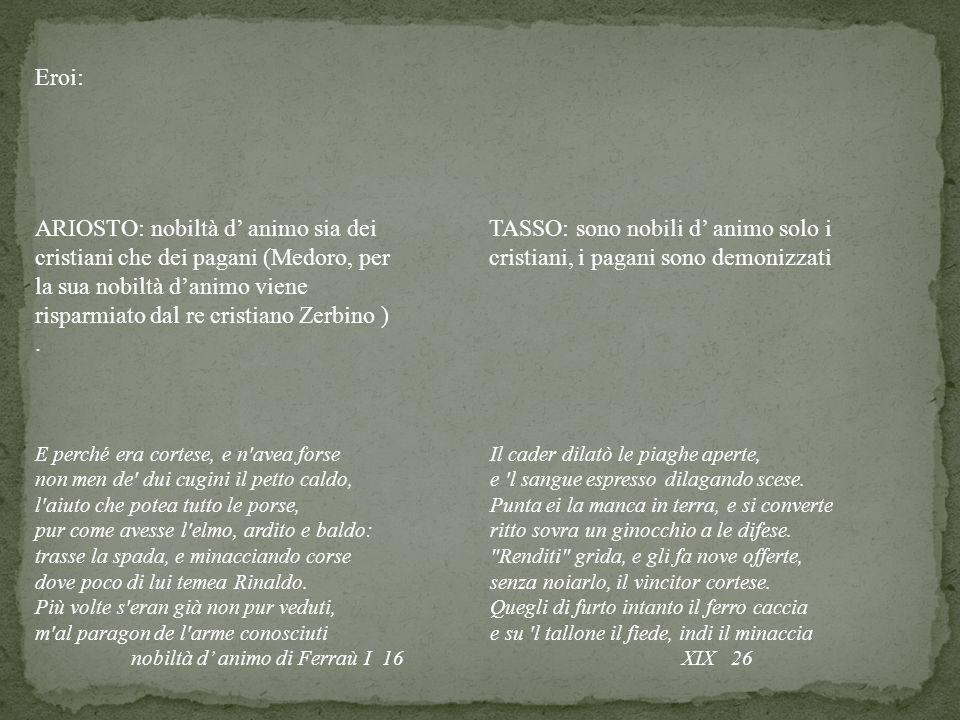Eroi: ARIOSTO: nobiltà d' animo sia dei cristiani che dei pagani (Medoro, per la sua nobiltà d'animo viene risparmiato dal re cristiano Zerbino ) .