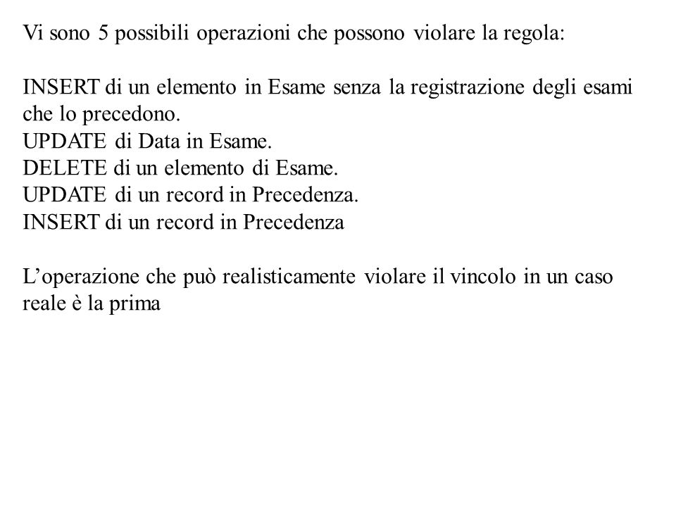 Vi sono 5 possibili operazioni che possono violare la regola: INSERT di un elemento in Esame senza la registrazione degli esami che lo precedono. UPDATE di Data in Esame. DELETE di un elemento di Esame. UPDATE di un record in Precedenza.