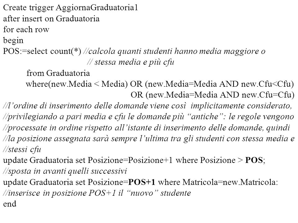 Create trigger AggiornaGraduatoria1 after insert on Graduatoria for each row begin POS:=select count(*) //calcola quanti studenti hanno media maggiore o // stessa media e più cfu from Graduatoria where(new.Media < Media) OR (new.Media=Media AND new.Cfu<Cfu) OR (new.Media=Media AND new.Cfu=Cfu) //l'ordine di inserimento delle domande viene così implicitamente considerato, //privilegiando a pari media e cfu le domande più antiche : le regole vengono //processate in ordine rispetto all'istante di inserimento delle domande, quindi //la posizione assegnata sarà sempre l'ultima tra gli studenti con stessa media e //stessi cfu update Graduatoria set Posizione=Posizione+1 where Posizione > POS; //sposta in avanti quelli successivi update Graduatoria set Posizione=POS+1 where Matricola=new.Matricola: //inserisce in posizione POS+1 il nuovo studente end