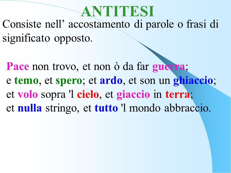 ANTITESI Consiste nell' accostamento di parole o frasi di significato opposto.