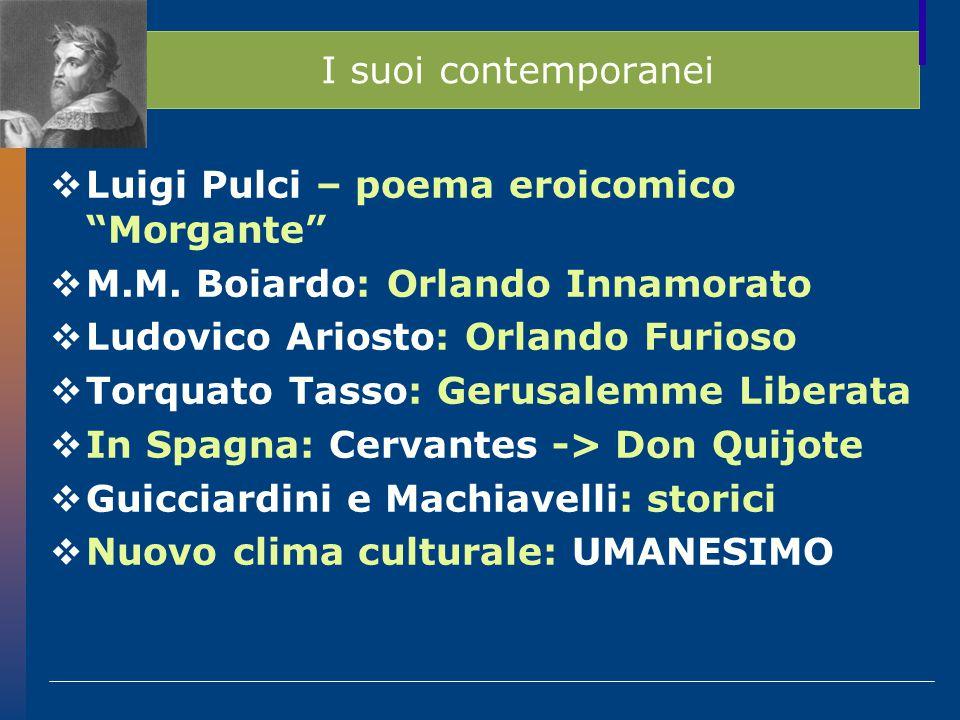 I suoi contemporanei Luigi Pulci – poema eroicomico Morgante M.M. Boiardo: Orlando Innamorato. Ludovico Ariosto: Orlando Furioso.