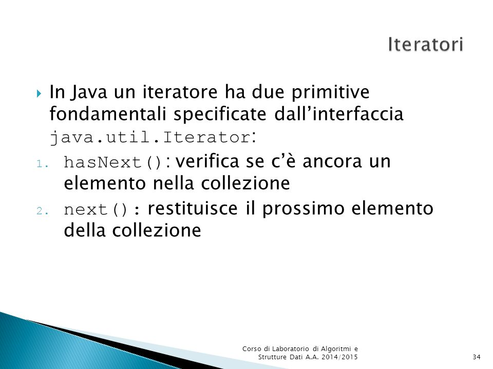 Iteratori In Java un iteratore ha due primitive fondamentali specificate dall'interfaccia java.util.Iterator: