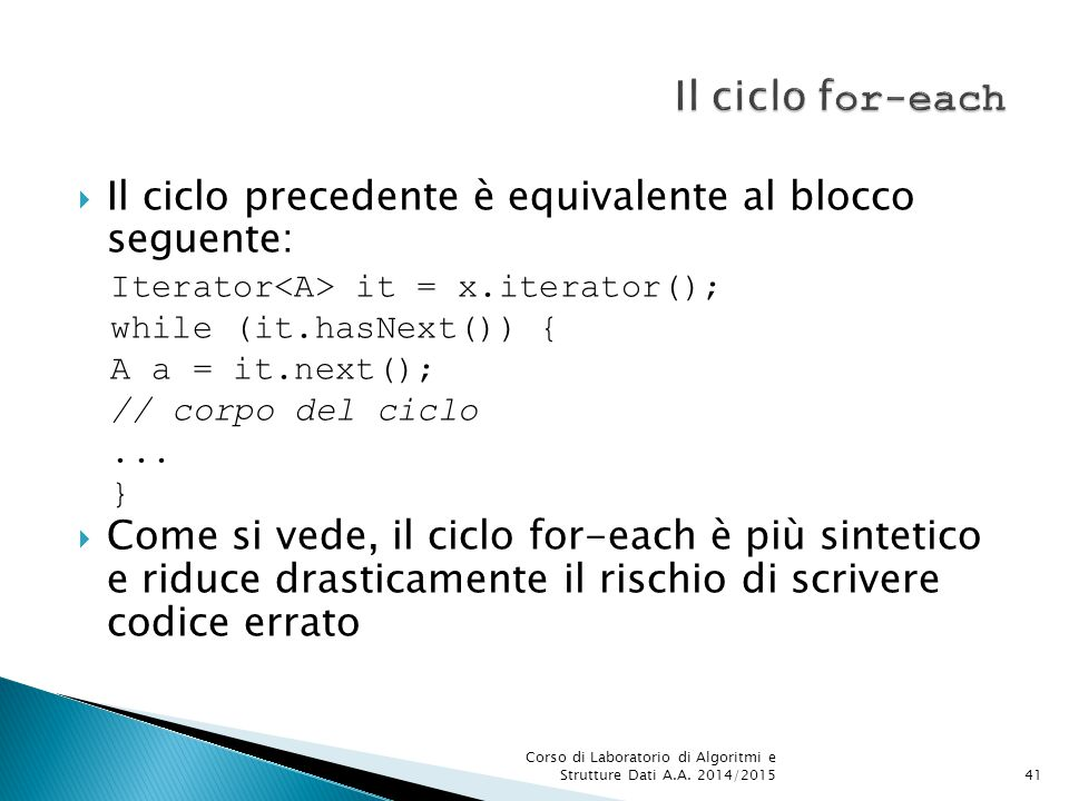 Il ciclo for-each Il ciclo precedente è equivalente al blocco seguente: Iterator<A> it = x.iterator();