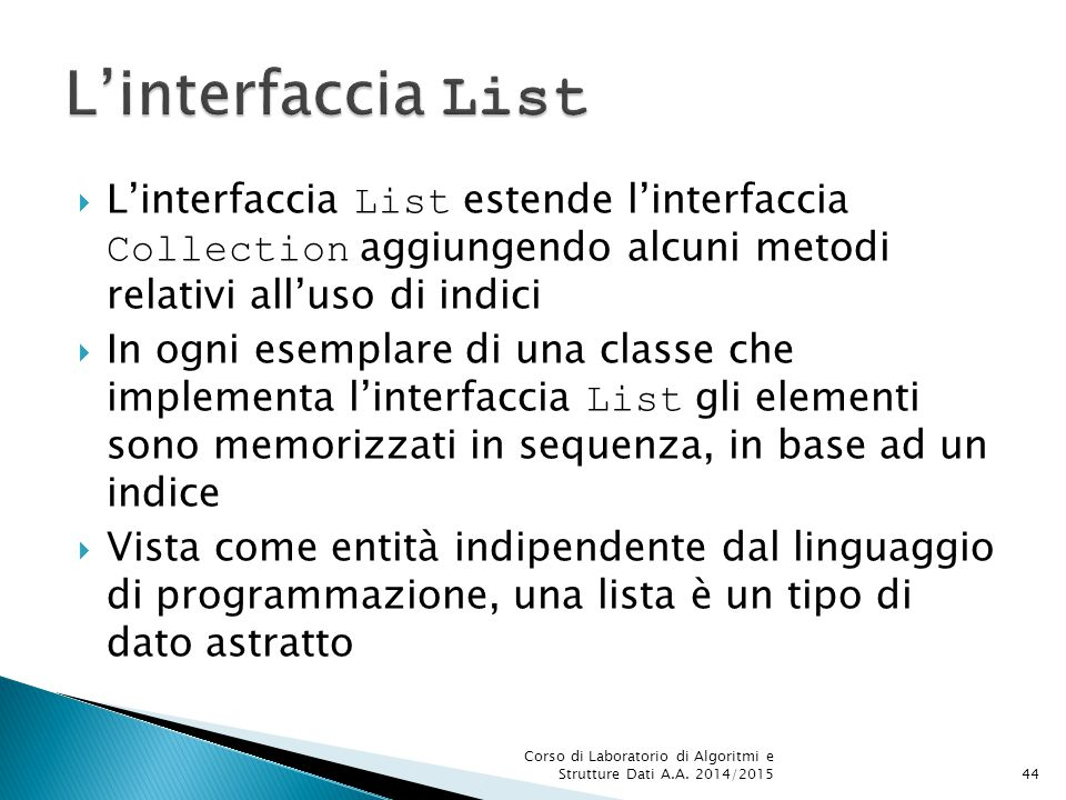 L'interfaccia List L'interfaccia List estende l'interfaccia Collection aggiungendo alcuni metodi relativi all'uso di indici.