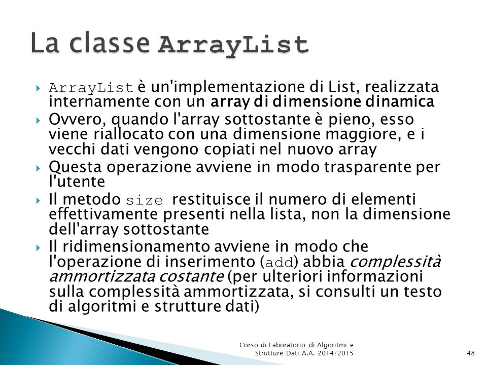 La classe ArrayList ArrayList è un implementazione di List, realizzata internamente con un array di dimensione dinamica.