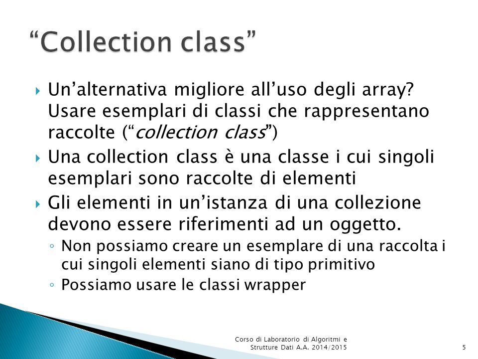 Collection class Un'alternativa migliore all'uso degli array Usare esemplari di classi che rappresentano raccolte ( collection class )