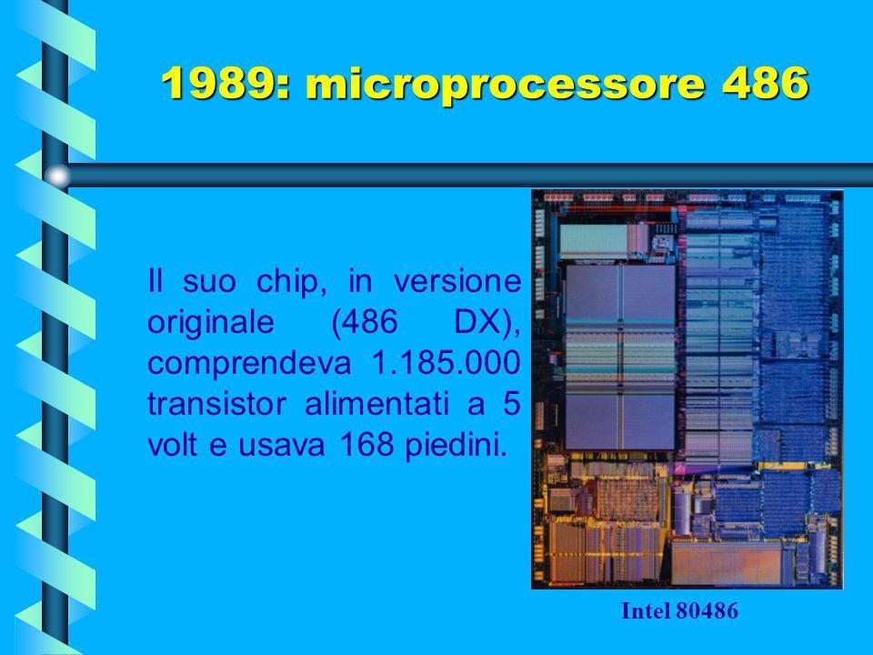 1989: microprocessore 486 Il suo chip, in versione originale (486 DX), comprendeva 1.185.000 transistor alimentati a 5 volt e usava 168 piedini.