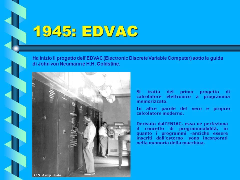 1945: EDVAC Ha inizio il progetto dell EDVAC (Electronic Discrete Variable Computer) sotto la guida di John von Neumann e H.H. Goldstine.