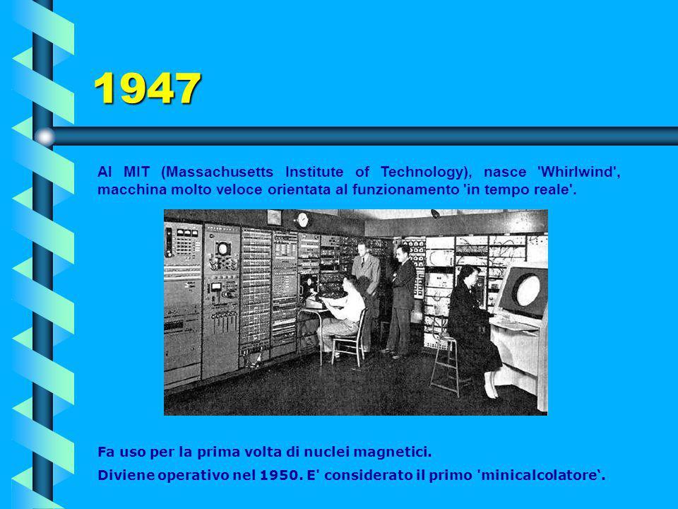 1947 Al MIT (Massachusetts Institute of Technology), nasce Whirlwind , macchina molto veloce orientata al funzionamento in tempo reale .