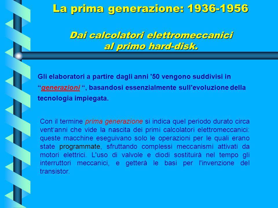 La prima generazione: 1936-1956 Dai calcolatori elettromeccanici al primo hard-disk.
