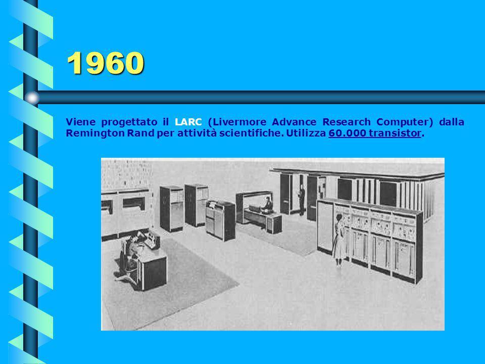 1960 Viene progettato il LARC (Livermore Advance Research Computer) dalla Remington Rand per attività scientifiche.