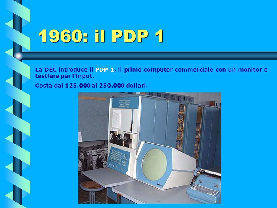 1960: il PDP 1 La DEC introduce il PDP-1, il primo computer commerciale con un monitor e tastiera per l input.
