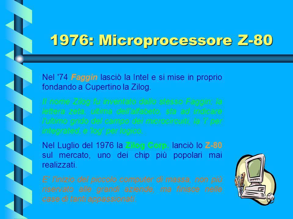 1976: Microprocessore Z-80 Nel 74 Faggin lasciò la Intel e si mise in proprio fondando a Cupertino la Zilog.