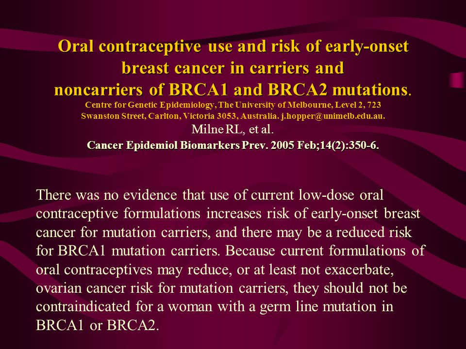 Oral contraceptive use and risk of early-onset breast cancer in carriers and noncarriers of BRCA1 and BRCA2 mutations. Centre for Genetic Epidemiology, The University of Melbourne, Level 2, 723 Swanston Street, Carlton, Victoria 3053, Australia. j.hopper@unimelb.edu.au. Milne RL, et al. Cancer Epidemiol Biomarkers Prev. 2005 Feb;14(2):350-6.