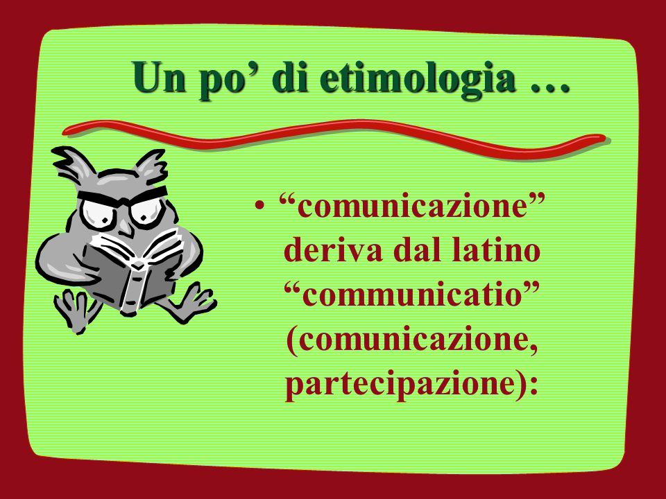 Un po' di etimologia … comunicazione deriva dal latino communicatio (comunicazione, partecipazione):