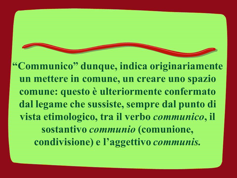 Communico dunque, indica originariamente un mettere in comune, un creare uno spazio comune: questo è ulteriormente confermato dal legame che sussiste, sempre dal punto di vista etimologico, tra il verbo communico, il sostantivo communio (comunione, condivisione) e l'aggettivo communis.