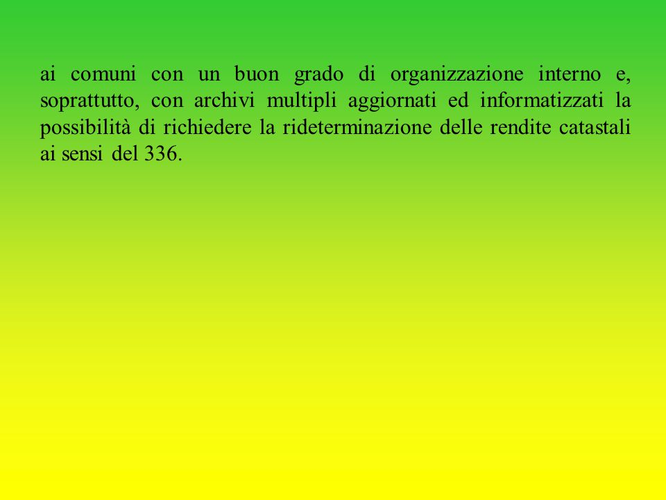 ai comuni con un buon grado di organizzazione interno e, soprattutto, con archivi multipli aggiornati ed informatizzati la possibilità di richiedere la rideterminazione delle rendite catastali ai sensi del 336.