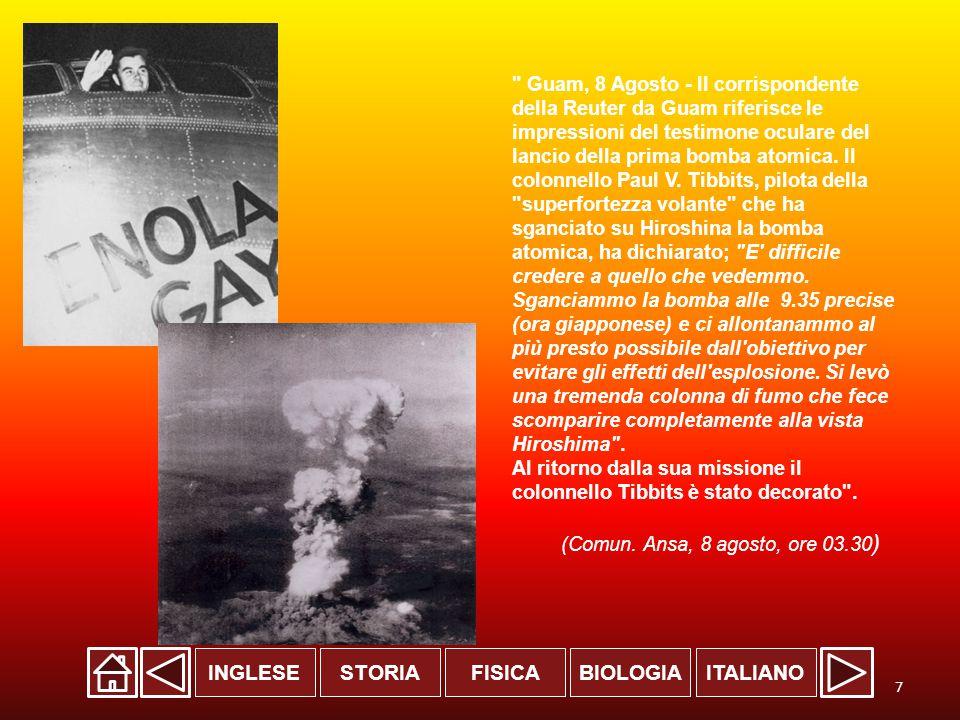 Guam, 8 Agosto - Il corrispondente della Reuter da Guam riferisce le impressioni del testimone oculare del lancio della prima bomba atomica. Il colonnello Paul V. Tibbits, pilota della superfortezza volante che ha sganciato su Hiroshina la bomba atomica, ha dichiarato; E difficile credere a quello che vedemmo. Sganciammo la bomba alle 9.35 precise (ora giapponese) e ci allontanammo al più presto possibile dall obiettivo per evitare gli effetti dell esplosione. Si levò una tremenda colonna di fumo che fece scomparire completamente alla vista Hiroshima . Al ritorno dalla sua missione il colonnello Tibbits è stato decorato .