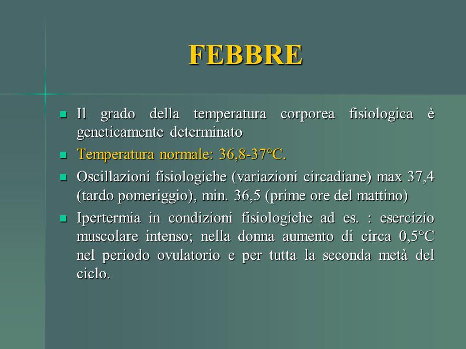 FEBBRE Il grado della temperatura corporea fisiologica è geneticamente determinato. Temperatura normale: 36,8-37°C.