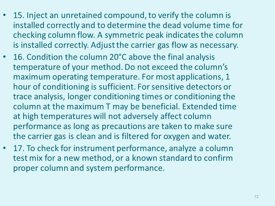 15. Inject an unretained compound, to verify the column is installed correctly and to determine the dead volume time for checking column flow. A symmetric peak indicates the column is installed correctly. Adjust the carrier gas flow as necessary.