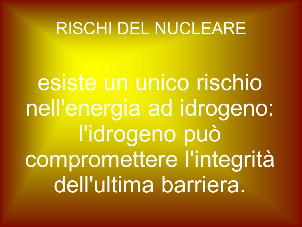 RISCHI DEL NUCLEARE esiste un unico rischio nell energia ad idrogeno: l idrogeno può compromettere l integrità dell ultima barriera.