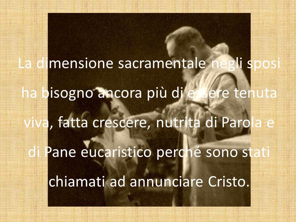 La dimensione sacramentale negli sposi ha bisogno ancora più di essere tenuta viva, fatta crescere, nutrita di Parola e di Pane eucaristico perché sono stati chiamati ad annunciare Cristo.