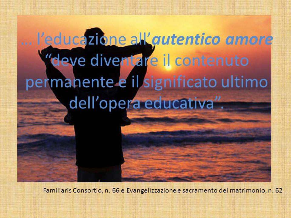 … l'educazione all'autentico amore deve diventare il contenuto permanente e il significato ultimo dell'opera educativa .