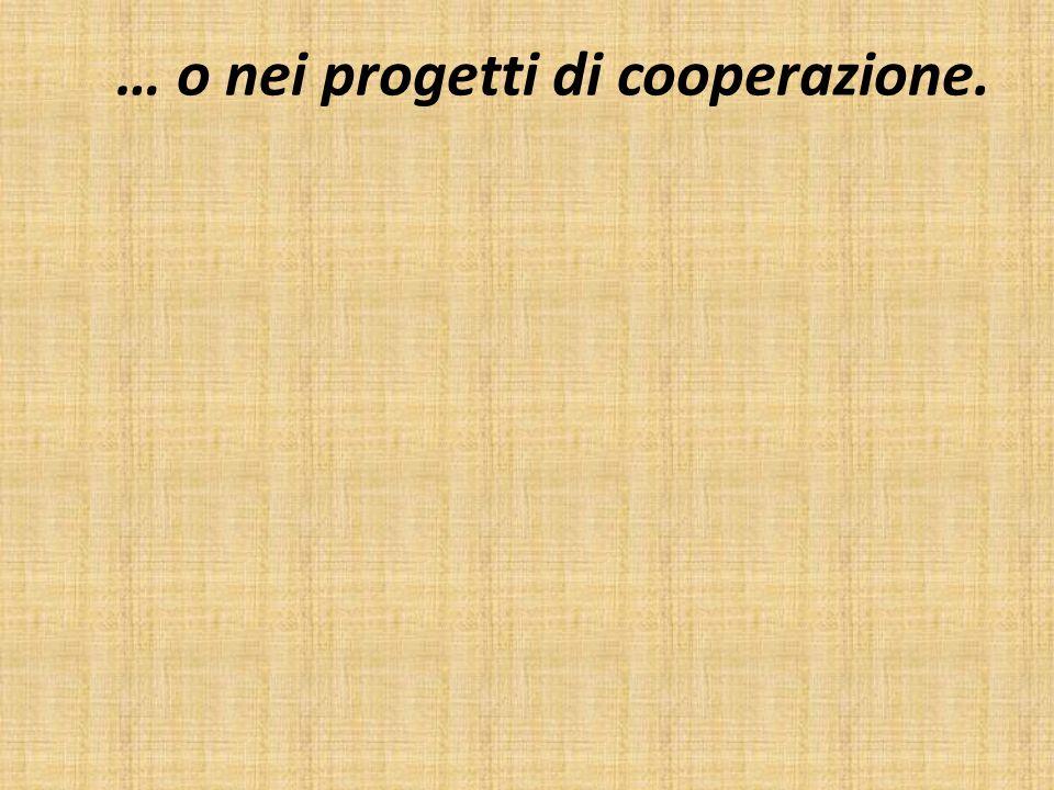 … o nei progetti di cooperazione.