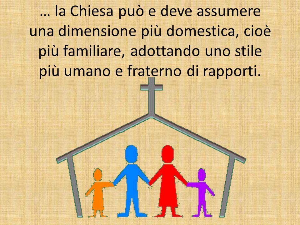 … la Chiesa può e deve assumere una dimensione più domestica, cioè più familiare, adottando uno stile più umano e fraterno di rapporti.