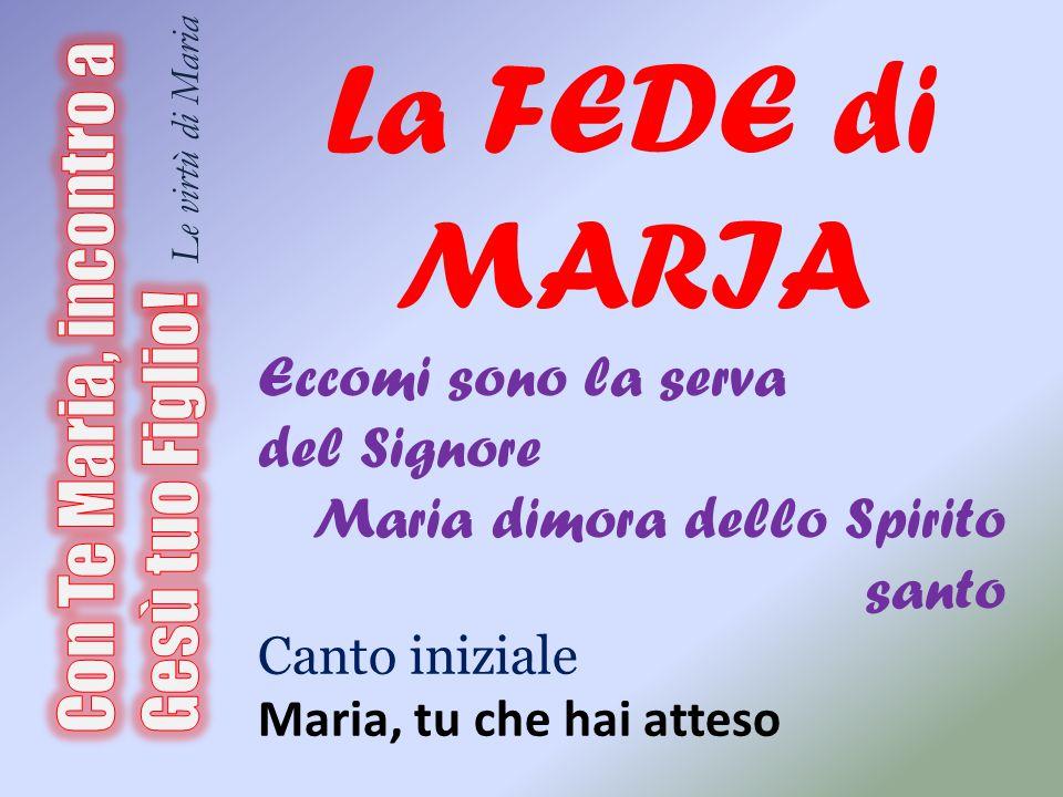 La FEDE di MARIA Eccomi sono la serva. del Signore. Maria dimora dello Spirito santo. Canto iniziale.