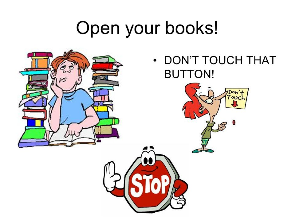 Open your books! DON'T TOUCH THAT BUTTON!