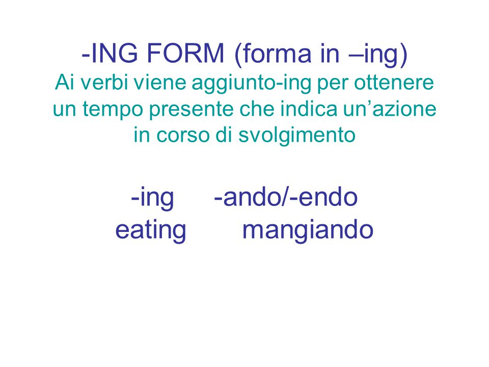 -ING FORM (forma in –ing) Ai verbi viene aggiunto-ing per ottenere un tempo presente che indica un'azione in corso di svolgimento -ing -ando/-endo eating mangiando