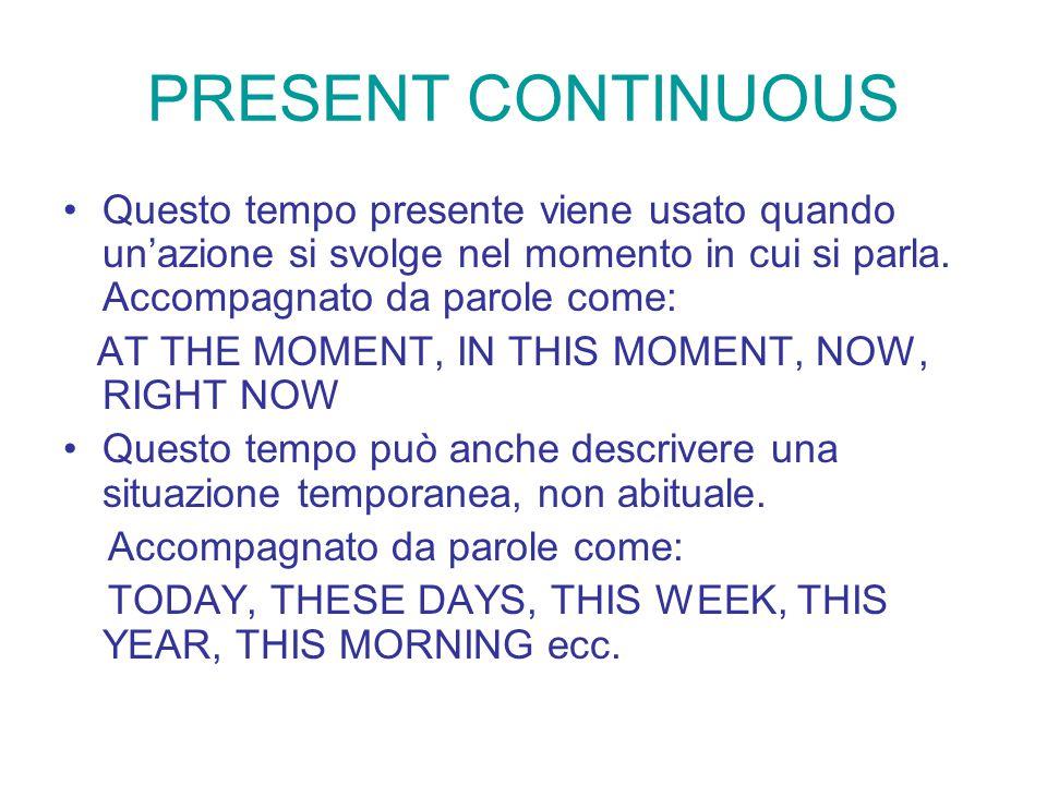 PRESENT CONTINUOUS Questo tempo presente viene usato quando un'azione si svolge nel momento in cui si parla. Accompagnato da parole come: