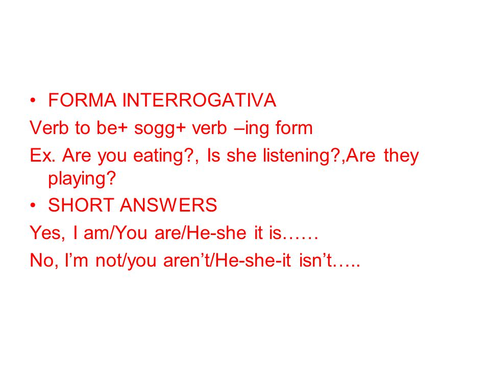 FORMA INTERROGATIVA Verb to be+ sogg+ verb –ing form. Ex. Are you eating , Is she listening ,Are they playing