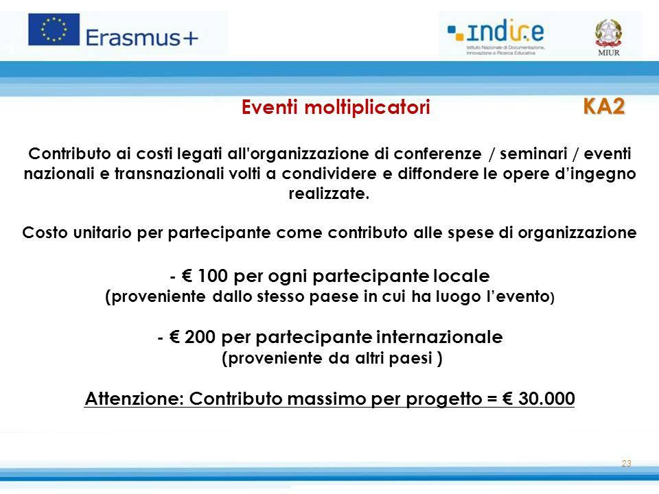 Eventi moltiplicatori KA2 Contributo ai costi legati all organizzazione di conferenze / seminari / eventi nazionali e transnazionali volti a condividere e diffondere le opere d'ingegno realizzate. Costo unitario per partecipante come contributo alle spese di organizzazione - € 100 per ogni partecipante locale (proveniente dallo stesso paese in cui ha luogo l'evento) - € 200 per partecipante internazionale (proveniente da altri paesi ) Attenzione: Contributo massimo per progetto = € 30.000
