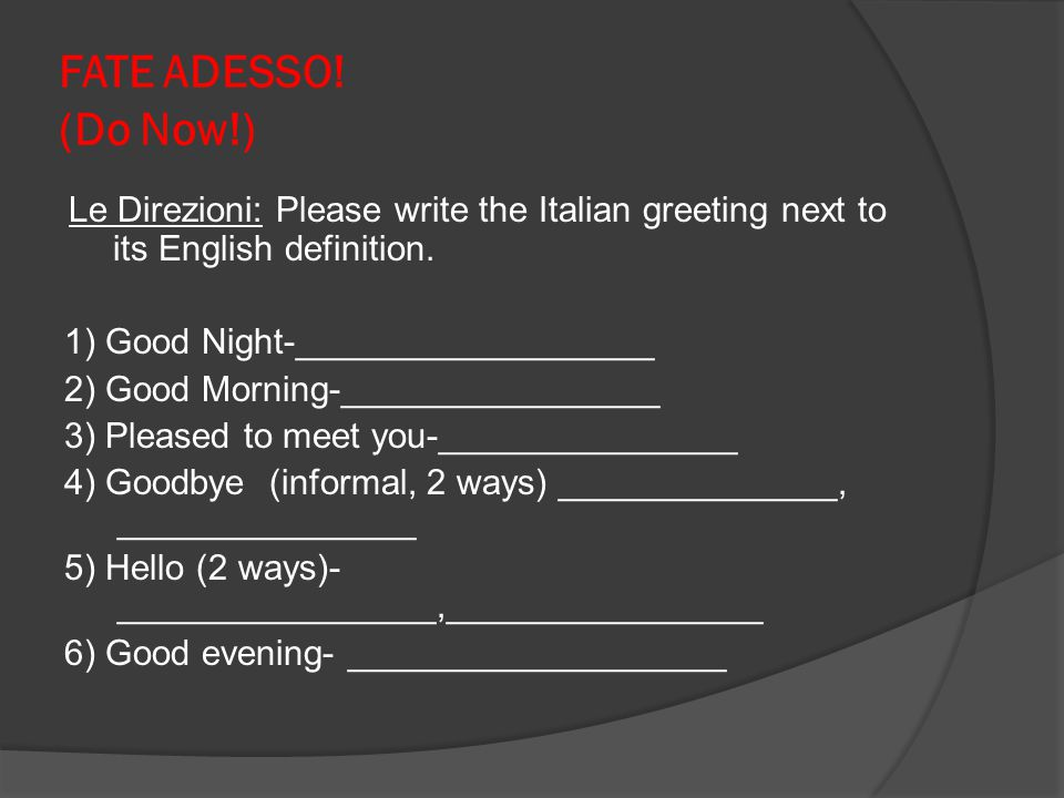 FATE ADESSO! (Do Now!) Le Direzioni: Please write the Italian greeting next to its English definition.
