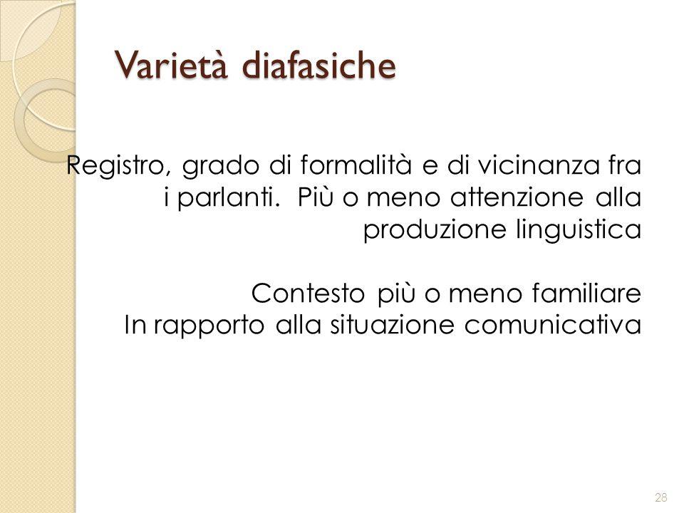 Varietà diafasiche Registro, grado di formalità e di vicinanza fra i parlanti. Più o meno attenzione alla produzione linguistica.