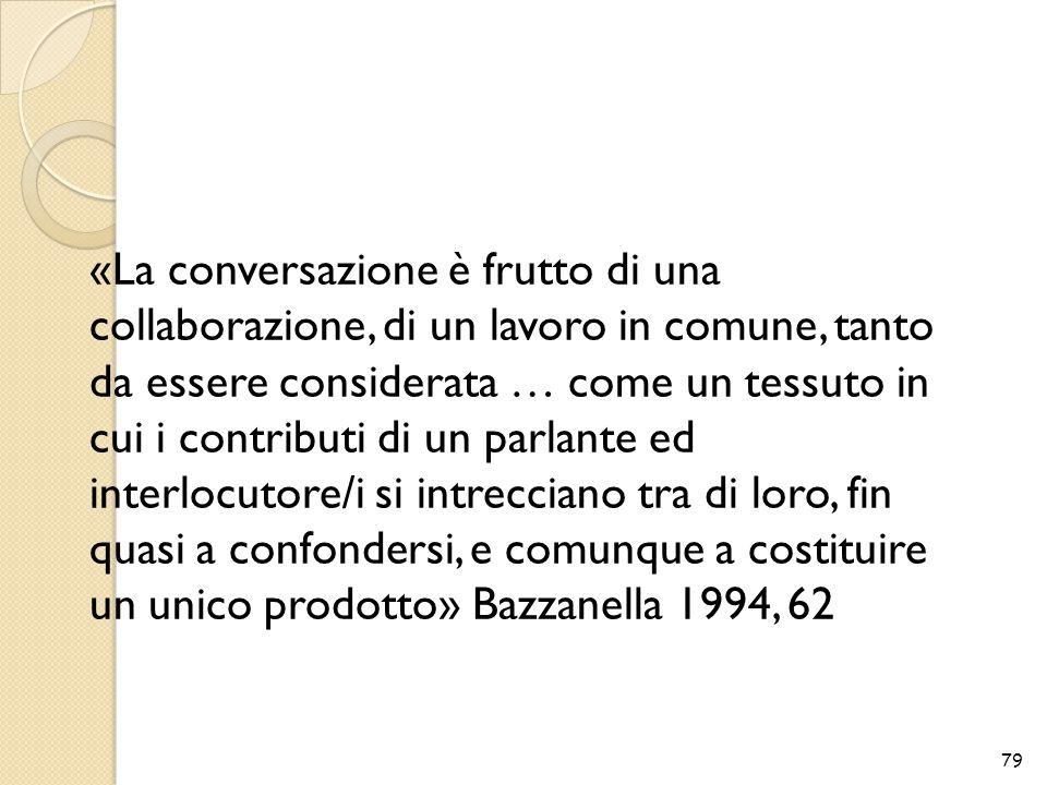 «La conversazione è frutto di una collaborazione, di un lavoro in comune, tanto da essere considerata … come un tessuto in cui i contributi di un parlante ed interlocutore/i si intrecciano tra di loro, fin quasi a confondersi, e comunque a costituire un unico prodotto» Bazzanella 1994, 62