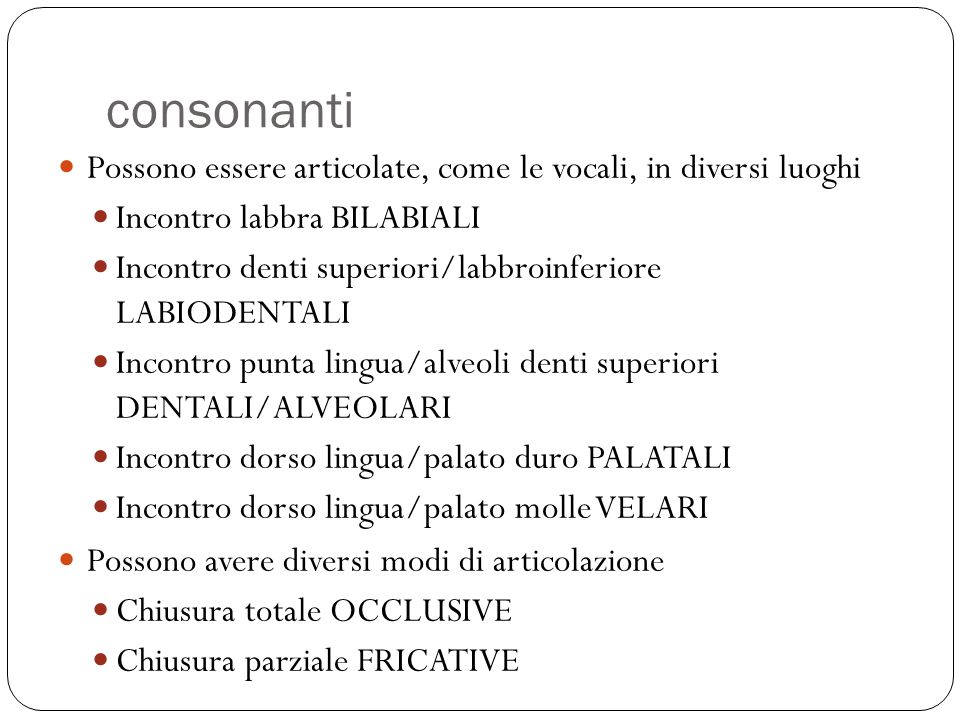 consonanti Possono essere articolate, come le vocali, in diversi luoghi. Incontro labbra BILABIALI.