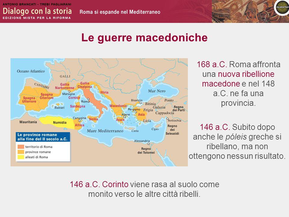 Le guerre macedoniche 168 a.C. Roma affronta una nuova ribellione macedone e nel 148 a.C. ne fa una provincia.