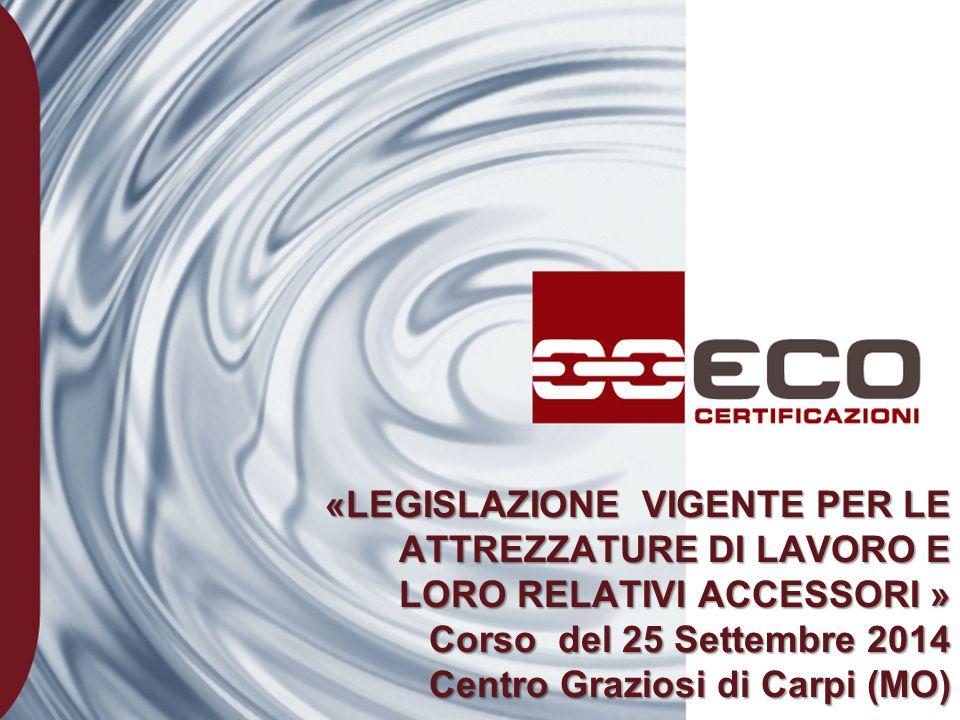 «LEGISLAZIONE VIGENTE PER LE ATTREZZATURE DI LAVORO E LORO RELATIVI ACCESSORI » Corso del 25 Settembre 2014 Centro Graziosi di Carpi (MO)
