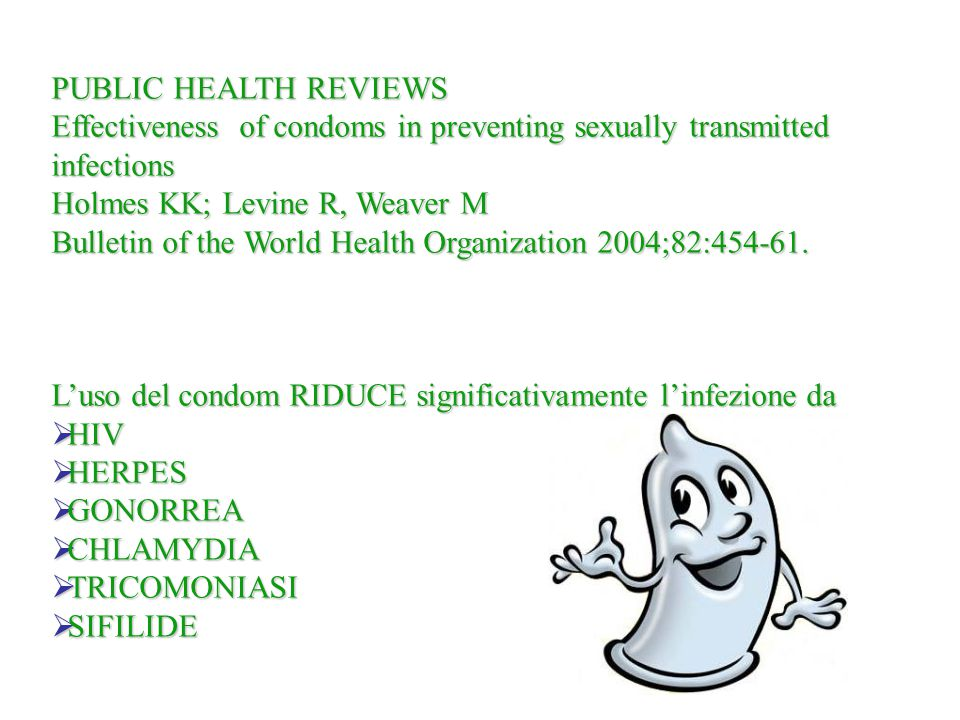 PUBLIC HEALTH REVIEWS Effectiveness of condoms in preventing sexually transmitted infections. Holmes KK; Levine R, Weaver M.